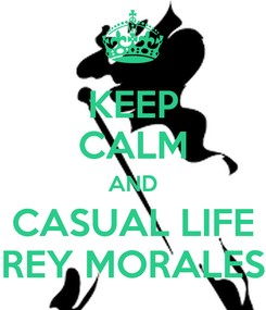 Poster: KEEP CALM AND CASUAL LIFE REY MORALES