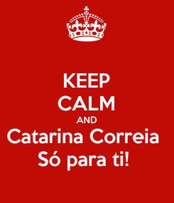 Poster: KEEP CALM AND Catarina Correia  Só para ti!