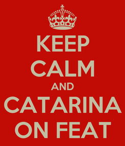 Poster: KEEP CALM AND CATARINA ON FEAT
