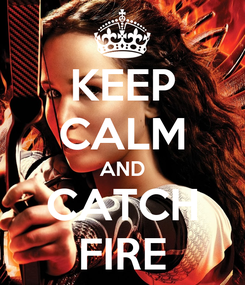 Poster: KEEP CALM AND CATCH FIRE