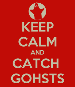 Poster: KEEP CALM AND CATCH  GOHSTS