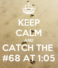 Poster: KEEP CALM AND CATCH THE  #68 AT 1:05