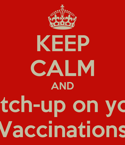 Poster: KEEP CALM AND Catch-up on your Vaccinations
