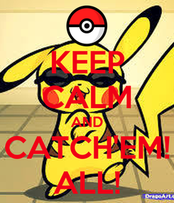 Poster: KEEP CALM AND CATCH'EM! ALL!