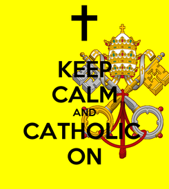 Poster: KEEP CALM AND CATHOLIC  ON