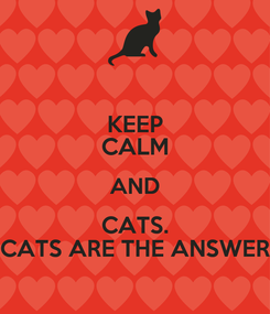 Poster: KEEP CALM AND CATS. CATS ARE THE ANSWER