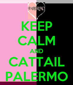 Poster: KEEP CALM AND CATTAIL PALERMO