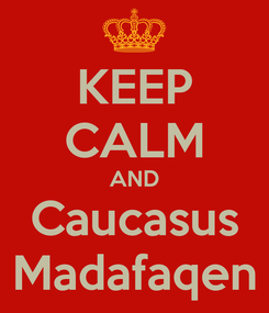 Poster: KEEP CALM AND Caucasus Madafaqen