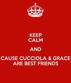 Poster: KEEP CALM AND CAUSE CUCCIOLA & GRACE ARE BEST FRIENDS