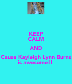 Poster: KEEP CALM AND Cause Kayleigh Lynn Burns is awesome!!