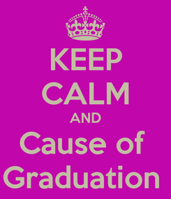 Poster: KEEP CALM AND Cause of  Graduation