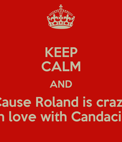 Poster: KEEP CALM AND Cause Roland is crazy in love with Candacia