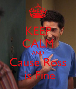 Poster: KEEP CALM AND Cause Ross  is Fine