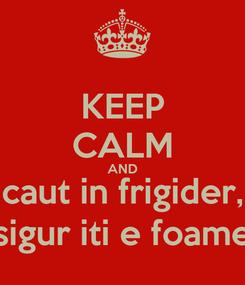 Poster: KEEP CALM AND caut in frigider, sigur iti e foame