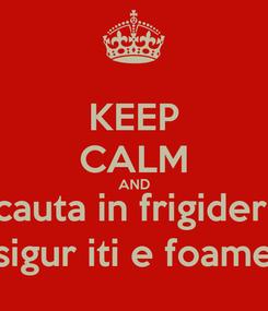 Poster: KEEP CALM AND cauta in frigider, sigur iti e foame