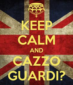 Poster: KEEP CALM AND CAZZO GUARDI?