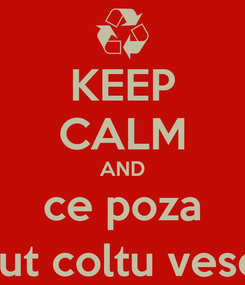 Poster: KEEP CALM AND ce poza a facut coltu vesel :)))