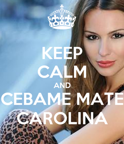 Poster: KEEP CALM AND CEBAME MATE CAROLINA