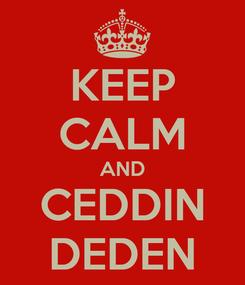 Poster: KEEP CALM AND CEDDIN DEDEN