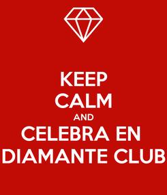 Poster: KEEP CALM AND CELEBRA EN  DIAMANTE CLUB