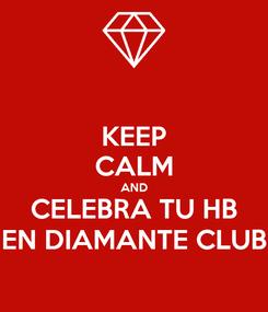 Poster: KEEP CALM AND CELEBRA TU HB EN DIAMANTE CLUB