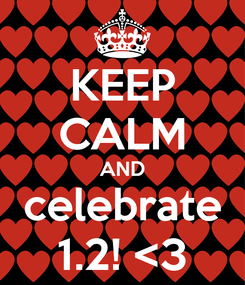 Poster: KEEP CALM AND celebrate 1.2! <3