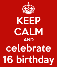 Poster: KEEP CALM AND celebrate 16 birthday