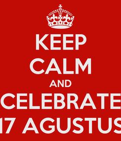 Poster: KEEP CALM AND CELEBRATE 17 AGUSTUS