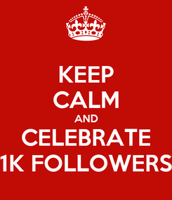 Poster: KEEP CALM AND CELEBRATE 1K FOLLOWERS