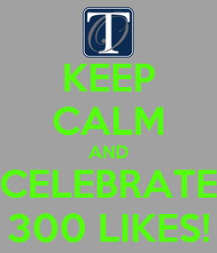 Poster: KEEP CALM AND CELEBRATE 300 LIKES!