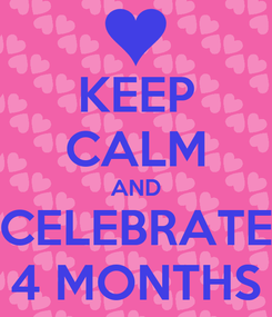 Poster: KEEP CALM AND CELEBRATE 4 MONTHS