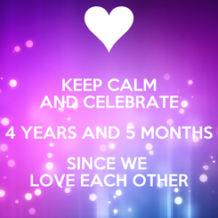 Poster: KEEP CALM AND CELEBRATE 4 YEARS AND 5 MONTHS SINCE WE  LOVE EACH OTHER
