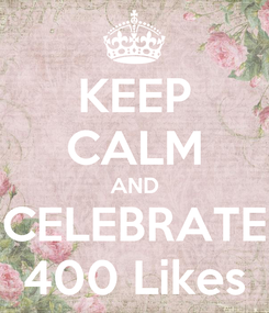 Poster: KEEP CALM AND CELEBRATE 400 Likes