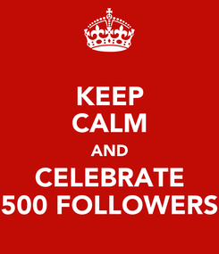 Poster: KEEP CALM AND CELEBRATE 500 FOLLOWERS