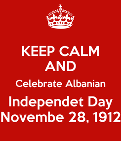 Poster: KEEP CALM AND  Celebrate Albanian  Independet Day Novembe 28, 1912