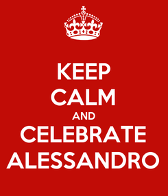 Poster: KEEP CALM AND CELEBRATE ALESSANDRO
