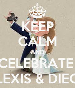 Poster: KEEP CALM AND CELEBRATE  ALEXIS & DIEGO
