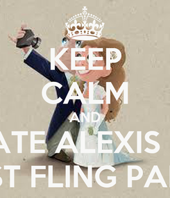Poster: KEEP CALM AND CELEBRATE ALEXIS & DIEGO LAST FLING PARTY