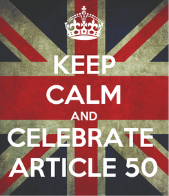 Poster: KEEP CALM AND CELEBRATE  ARTICLE 50