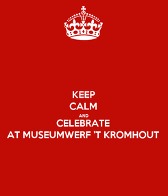Poster: KEEP CALM AND CELEBRATE AT MUSEUMWERF 'T KROMHOUT