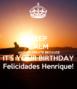 Poster: KEEP CALM AND CELEBRATE BECAUSE IT'S YOUR BIRTHDAY Felicidades Henrique!