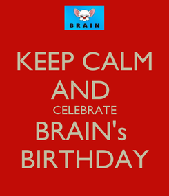 Poster: KEEP CALM AND  CELEBRATE BRAIN's  BIRTHDAY