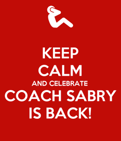 Poster: KEEP CALM AND CELEBRATE COACH SABRY IS BACK!
