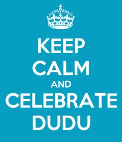 Poster: KEEP CALM AND CELEBRATE DUDU