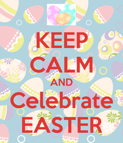 Poster: KEEP CALM AND Celebrate EASTER