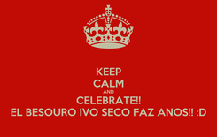 Poster: KEEP CALM AND CELEBRATE!! EL BESOURO IVO SECO FAZ ANOS!! :D
