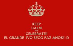 Poster: KEEP CALM AND CELEBRATE!! EL GRANDE  IVO SECO FAZ ANOS!! :D