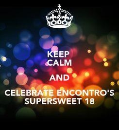 Poster: KEEP  CALM AND CELEBRATE ENCONTRO'S SUPERSWEET 18