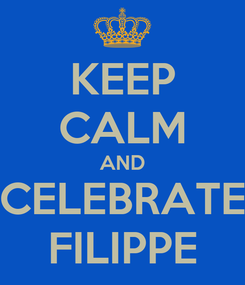 Poster: KEEP CALM AND CELEBRATE FILIPPE
