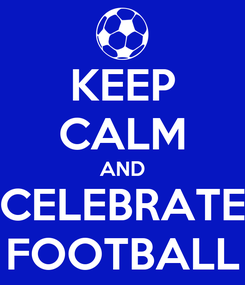 Poster: KEEP CALM AND CELEBRATE FOOTBALL